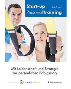 Start-up Personal Training: Mit Leidenschaft und Strategie zur persönlichen Erfolgsstory