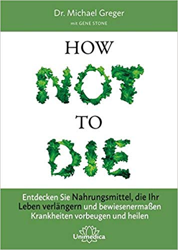 How Not to Die: Entdecken Sie Nahrungsmittel, die Ihr Leben verlängern – und bewiesenermaßen Krankheiten vorbeugen und heilen